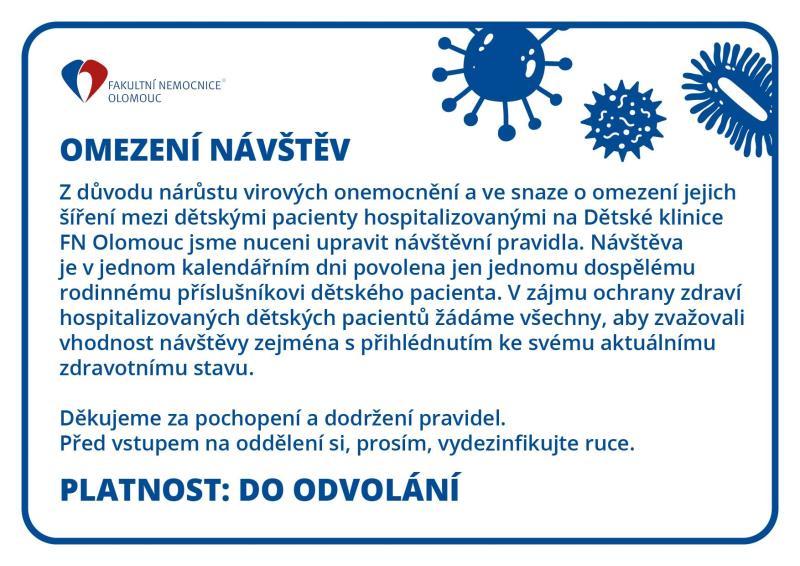 OMEZENÍ NÁVŠTĚV !  Zvyšující se výskyt virových onemocnění přiměl Dětskou kliniku Fakultní nemocnice Olomouc k omezení návštěv. Dětská klinika je zatím jediným pracovištěm FN Olomouc, které k podobnému kroku v důsledku počínající chřipkové epidemie přistoupilo.