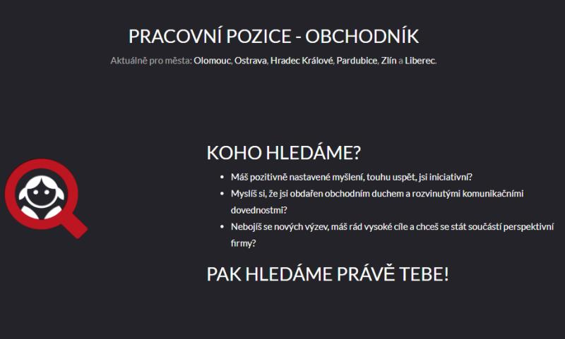PRACOVNÍ POZICE - OBCHODNÍK Aktuálně pro města: Olomouc, Ostrava, Hradec Králové, Pardubice, Zlín a Liberec.  KOHO HLEDÁME? Máš pozitivně nastavené myšlení, touhu uspět, jsi iniciativní? Myslíš si, že jsi obdařen obchodním duchem a rozvinutými komunikačními dovednostmi? Nebojíš se nových výzev, máš rád vysoké cíle a chceš se stát součástí perspektivní firmy? PAK HLEDÁME PRÁVĚ TEBE!